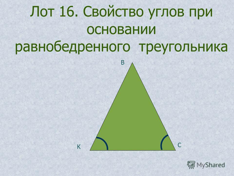 Лот 16. Свойство углов при основании равнобедренного треугольника К В С