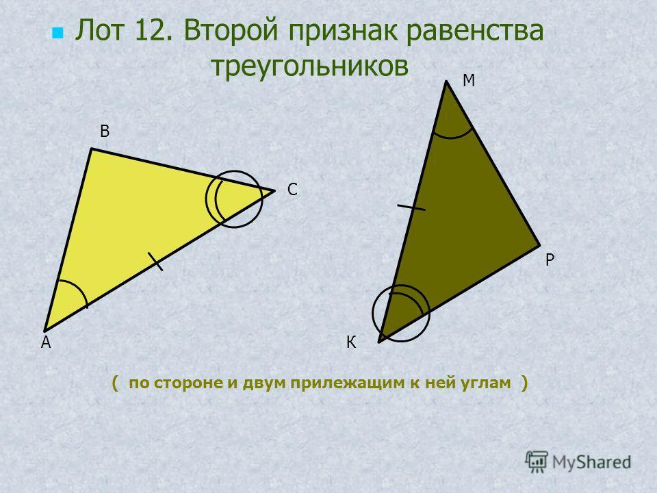 ( по стороне и двум прилежащим к ней углам ) Лот 12. Второй признак равенства треугольников А В С К Р М