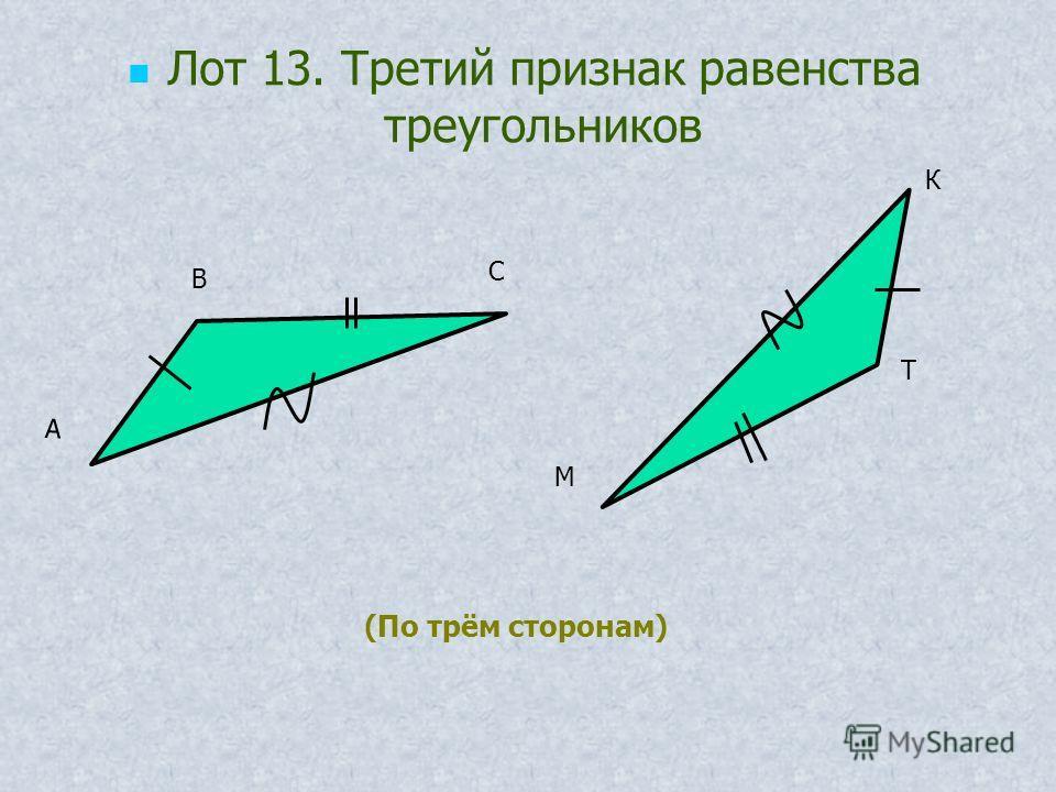 А В С М Т К (По трём сторонам) Лот 13. Третий признак равенства треугольников