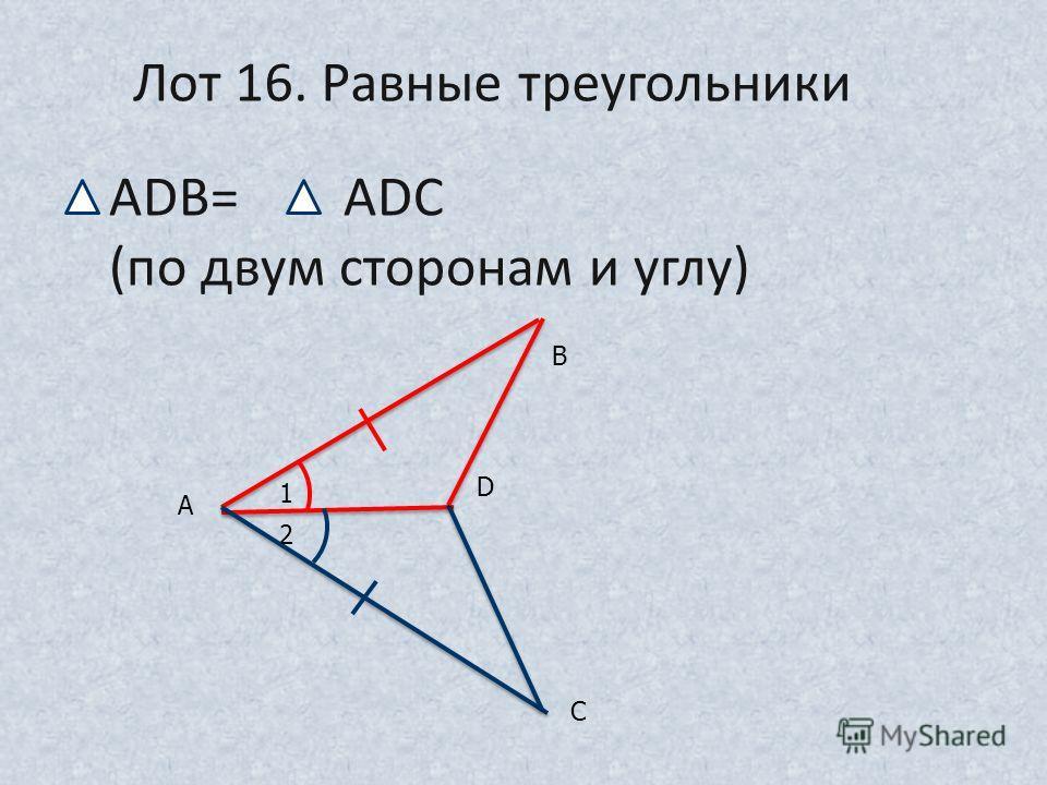 1 2 А С D В Лот 16. Равные треугольники ADB= ADC (по двум сторонам и углу)
