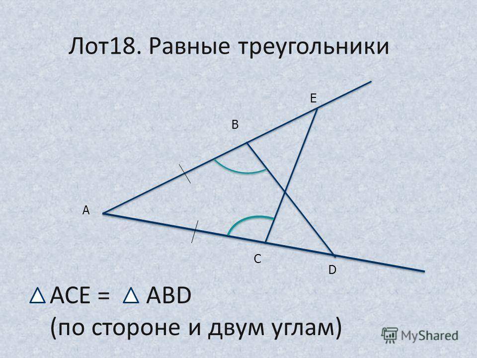 А В Е С D АСЕ = АВD (по стороне и двум углам) Лот18. Равные треугольники