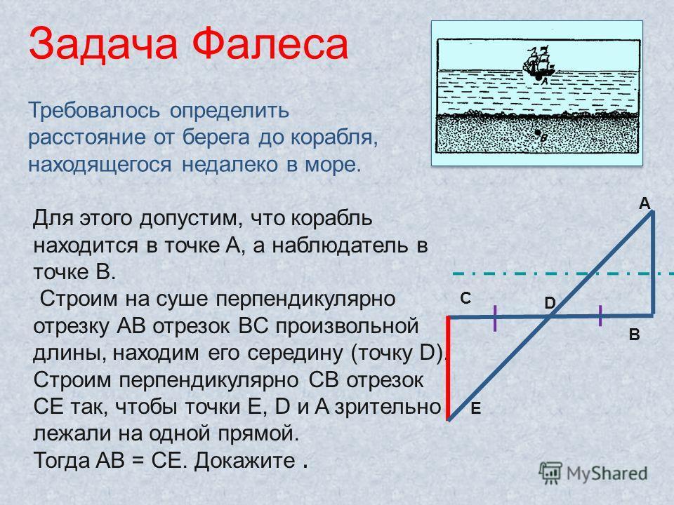 Для этого допустим, что корабль находится в точке A, а наблюдатель в точке B. Строим на суше перпендикулярно отрезку AB отрезок BC произвольной длины, находим его середину (точку D). Строим перпендикулярно CB отрезок CE так, чтобы точки E, D и A зрит