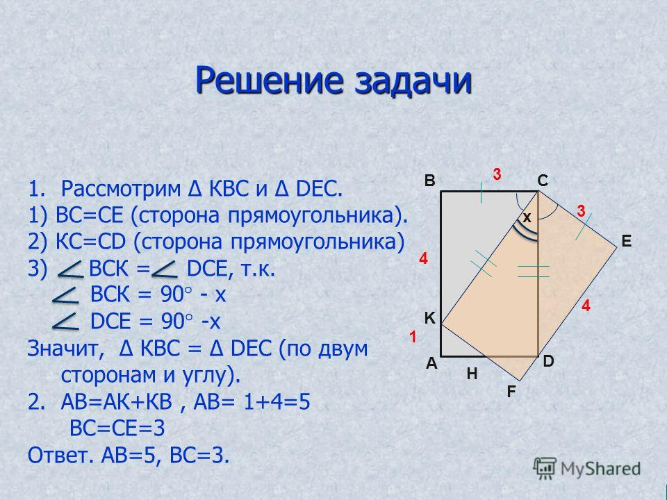 Решение задачи A B C D E F K 1 4 3 Н 4 3 1.Рассмотрим КВС и DEС. 1) ВС=СЕ (сторона прямоугольника). 2) КС=СD (сторона прямоугольника) 3) ВСК = DСЕ, т.к. ВСК = 90° - х DСЕ = 90° -х Значит, КВС = DEС (по двум сторонам и углу). 2.АВ=АК+КВ, АВ= 1+4=5 ВС=