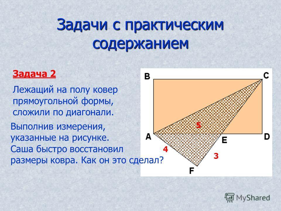 Задачи с практическим содержанием Задача 2 Лежащий на полу ковер прямоугольной формы, сложили по диагонали. Выполнив измерения, указанные на рисунке. Саша быстро восстановил размеры ковра. Как он это сделал? 4 3 5