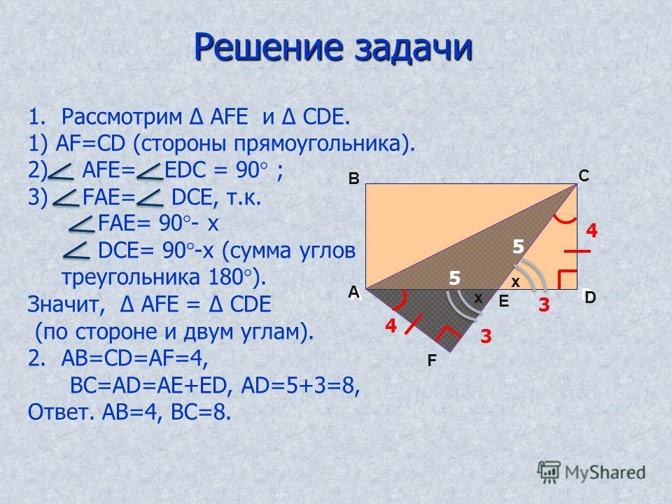 Pешениe задачи A B C D E F A B C D E F 4 3 3 4 5 5 1.Рассмотрим АFЕ и СDE. 1) АF=СD (стороны прямоугольника). 2) АFЕ= ЕDС = 90° ; 3) FАЕ= DСЕ, т.к. FАЕ= 90°- х DСЕ= 90°-х (сумма углов треугольника 180°). Значит, АFЕ = СDE (по стороне и двум углам). 2