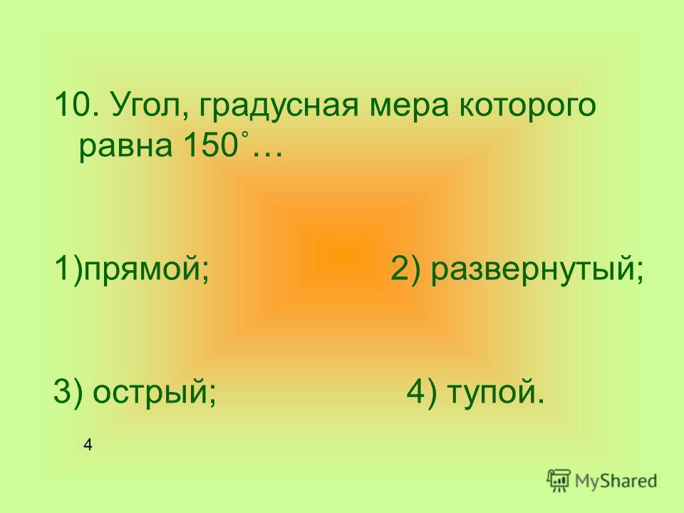 10. Угол, градусная мера которого равна 150˚… 1)прямой; 2) развернутый; 3) острый; 4) тупой. 4