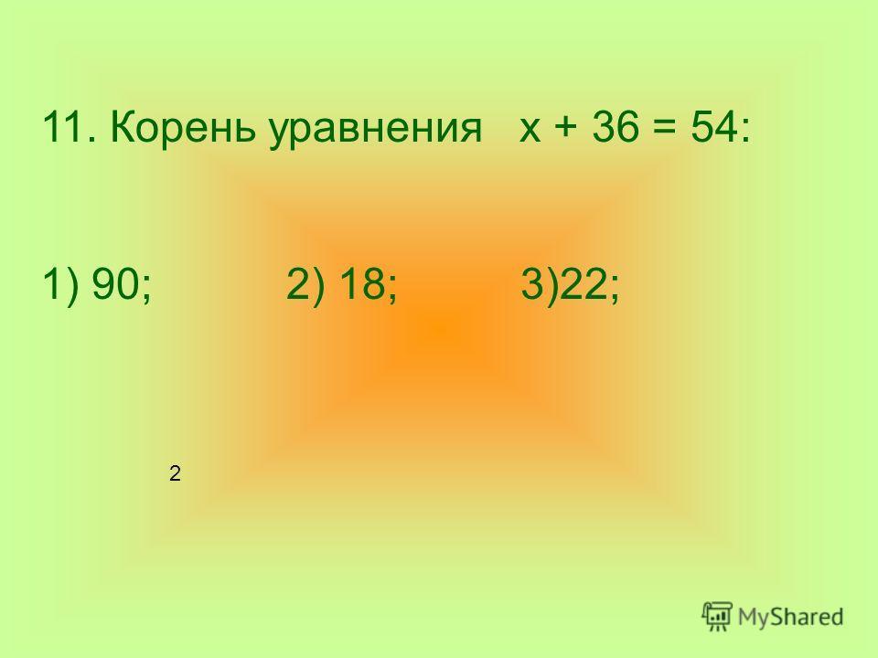 11. Корень уравнения х + 36 = 54: 1) 90; 2) 18; 3)22; 2