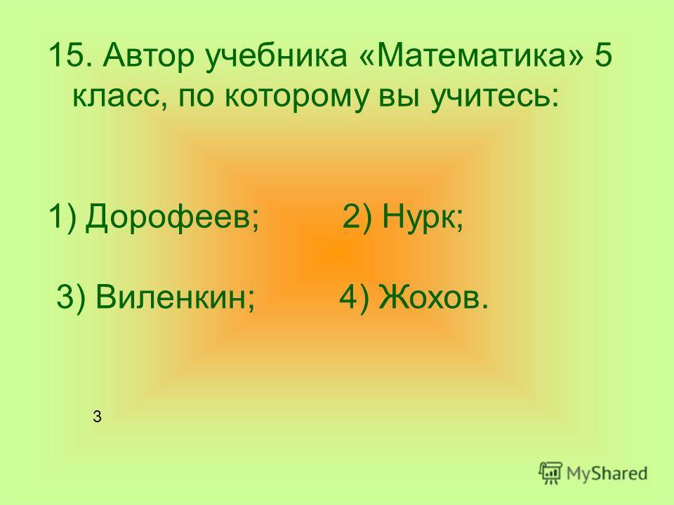 15. Автор учебника «Математика» 5 класс, по которому вы учитесь: 1) Дорофеев; 2) Нурк; 3) Виленкин; 4) Жохов. 3