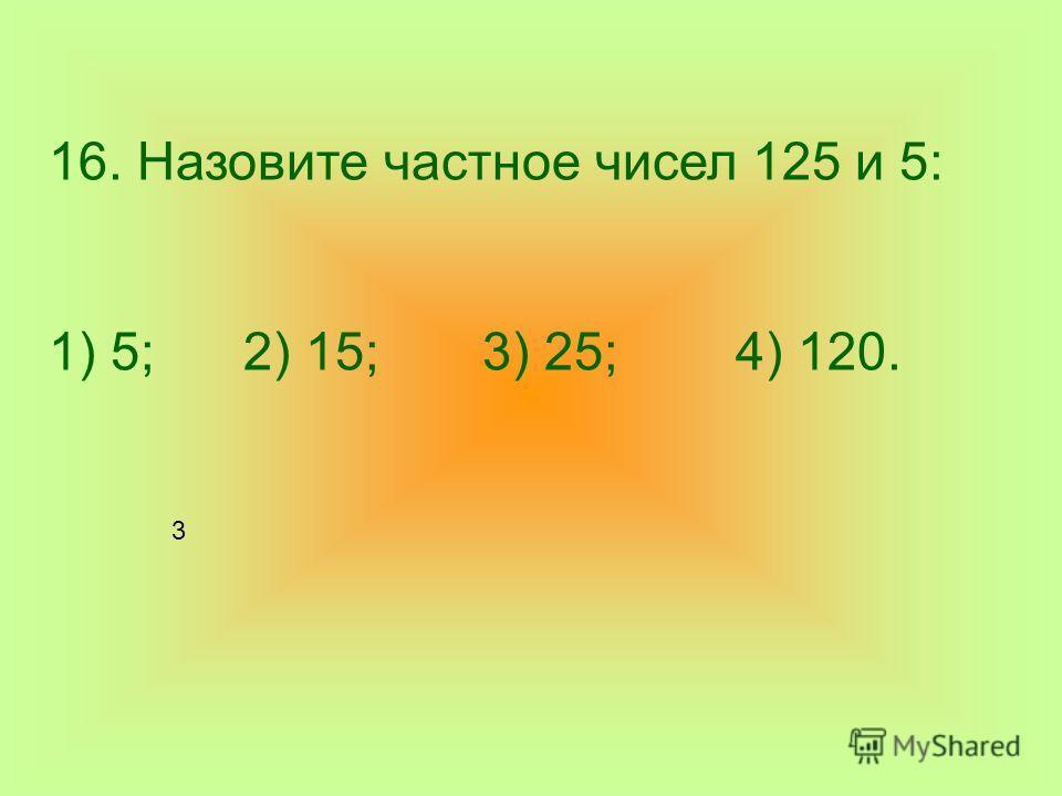 16. Назовите частное чисел 125 и 5: 1) 5; 2) 15; 3) 25; 4) 120. 3