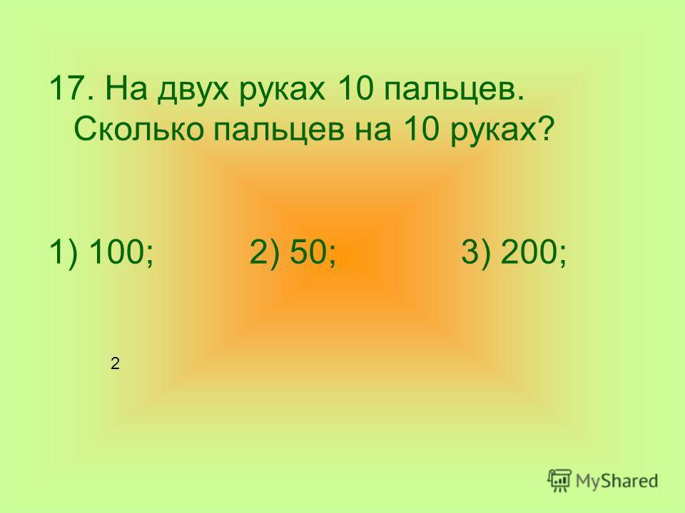 17. На двух руках 10 пальцев. Сколько пальцев на 10 руках? 1) 100; 2) 50; 3) 200; 2