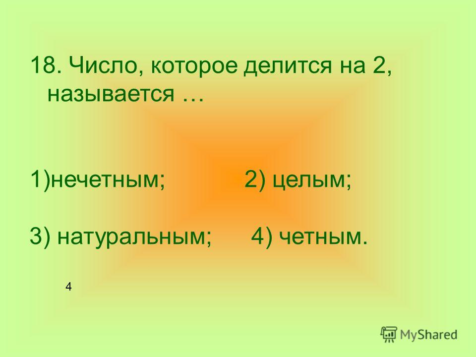 18. Число, которое делится на 2, называется … 1)нечетным; 2) целым; 3) натуральным; 4) четным. 4