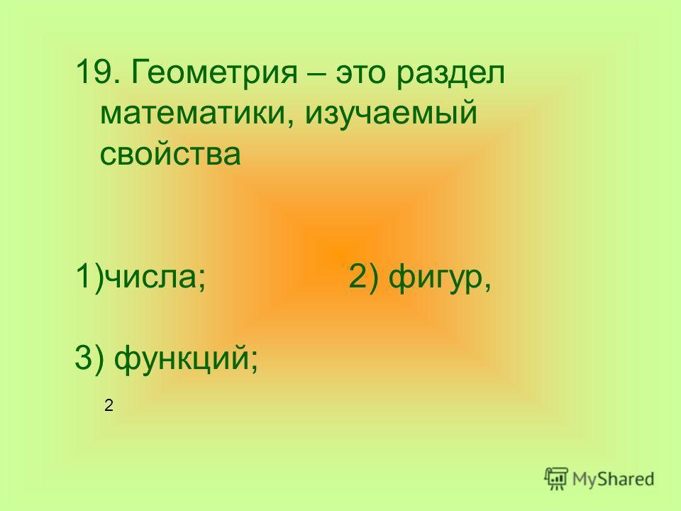 19. Геометрия – это раздел математики, изучаемый свойства 1)числа; 2) фигур, 3) функций; 2