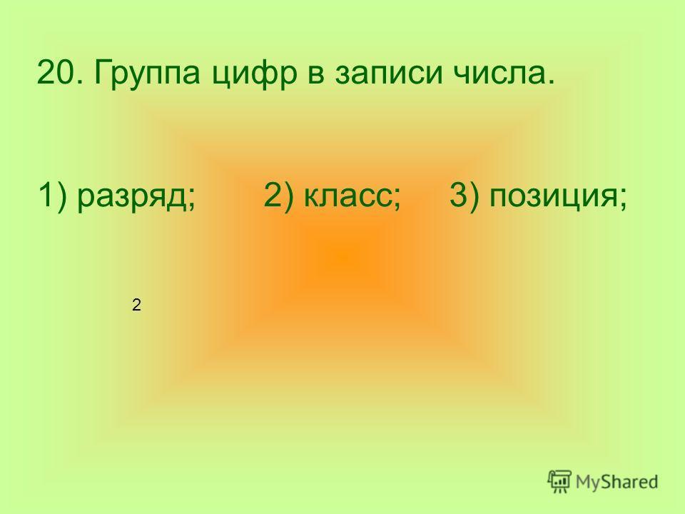 20. Группа цифр в записи числа. 1) разряд; 2) класс; 3) позиция; 2