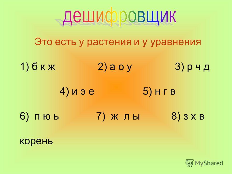 Это есть у растения и у уравнения 1) б к ж 2) а о у 3) р ч д 4) и э е 5) н г в 6) п ю ь 7) ж л ы 8) з х в корень