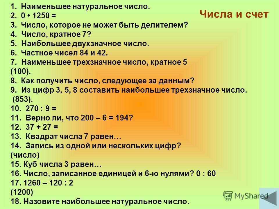 Числа и счет 1.Наименьшее натуральное число. 2.0 1250 = 3.Число, которое не может быть делителем? 4. Число, кратное 7? 5. Наибольшее двухзначное число. 6.Частное чисел 84 и 42. 7. Наименьшее трехзначное число, кратное 5 (100). 8.Как получить число, с