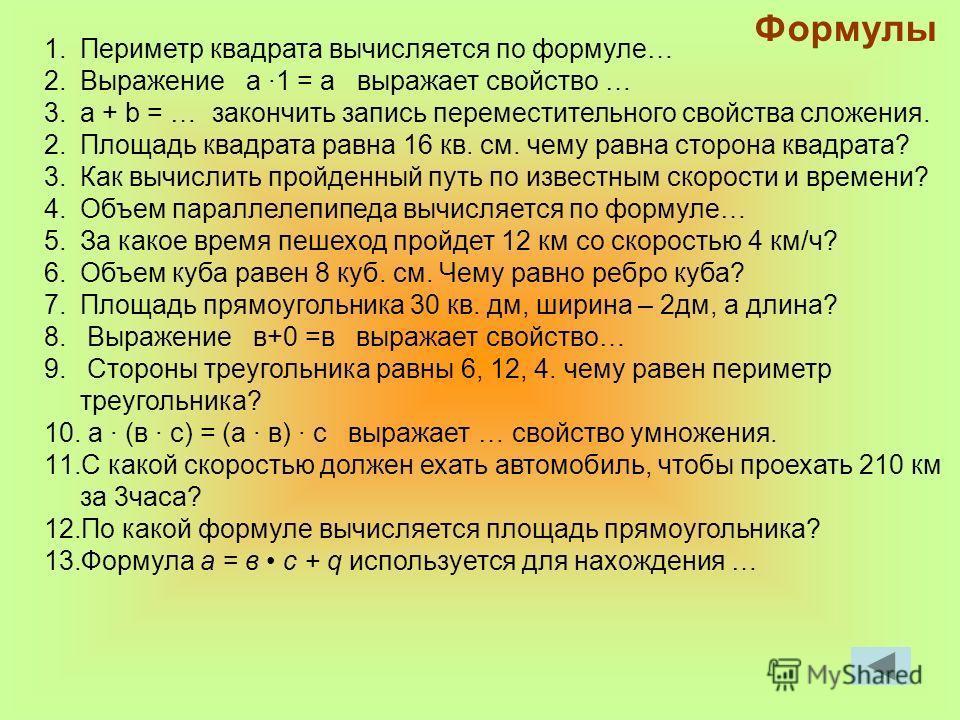 Формулы 1.Периметр квадрата вычисляется по формуле… 2.Выражение а 1 = а выражает свойство … 3.а + b = … закончить запись переместительного свойства сложения. 2.Площадь квадрата равна 16 кв. см. чему равна сторона квадрата? 3.Как вычислить пройденный