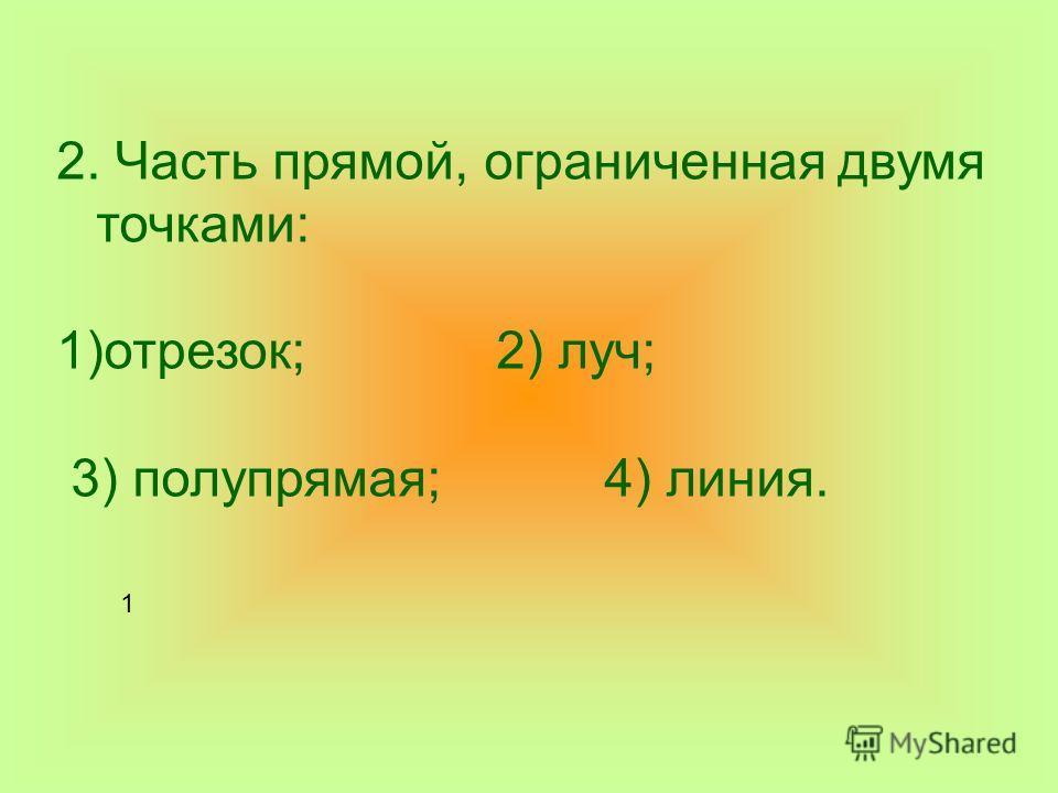 2. Часть прямой, ограниченная двумя точками: 1)отрезок; 2) луч; 3) полупрямая; 4) линия. 1