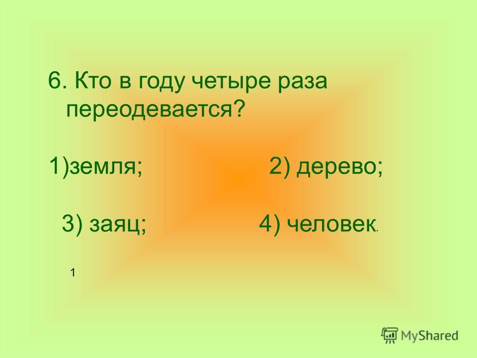 6. Кто в году четыре раза переодевается? 1)земля; 2) дерево; 3) заяц; 4) человек. 1