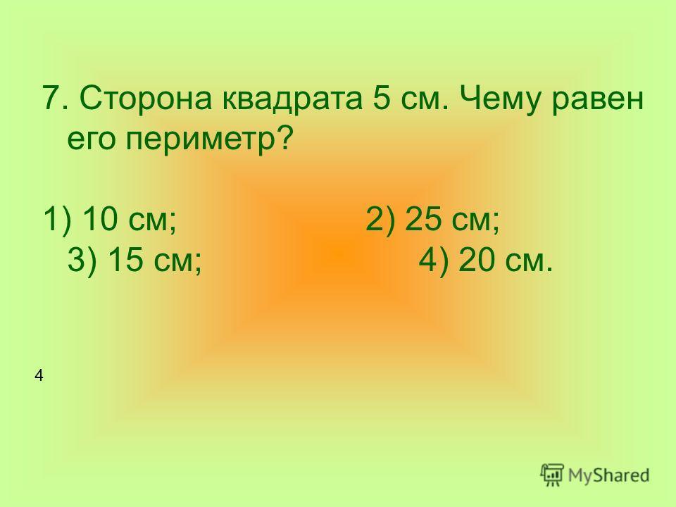 7. Сторона квадрата 5 см. Чему равен его периметр? 1) 10 см; 2) 25 см; 3) 15 см; 4) 20 см. 4