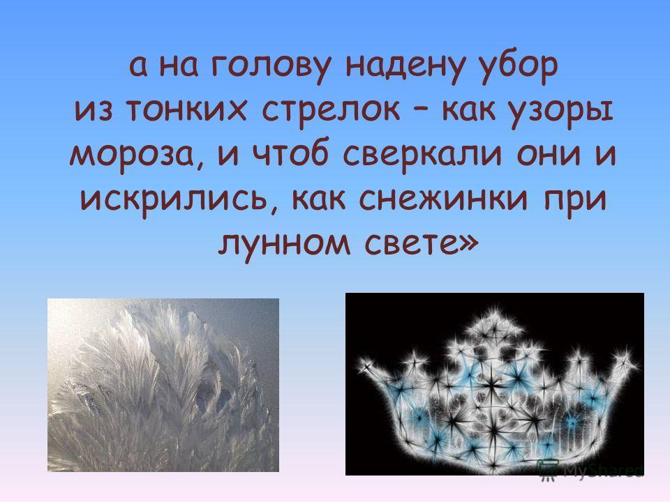 а на голову надену убор из тонких стрелок – как узоры мороза, и чтоб сверкали они и искрились, как снежинки при лунном свете»