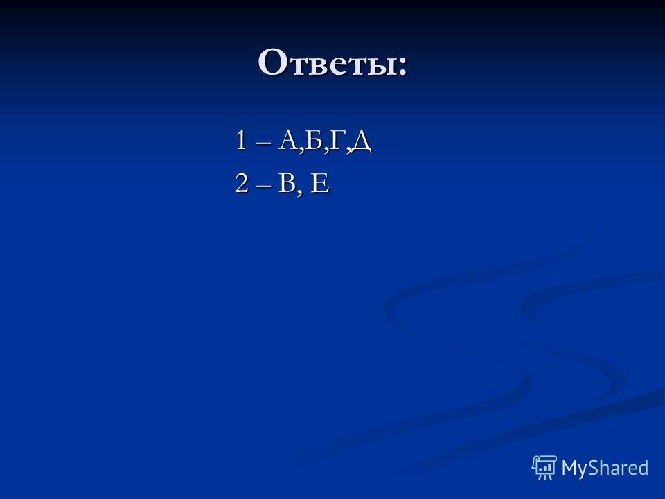 Ответы: 1 – А,Б,Г,Д 2 – В, Е