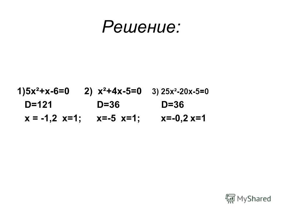 Решение: 1)5х²+х-6=0 2) х²+4х-5=0 3) 25х²-20х-5=0 D=121 D=36 D=36 х = -1,2 х=1; х=-5 х=1; х=-0,2 х=1