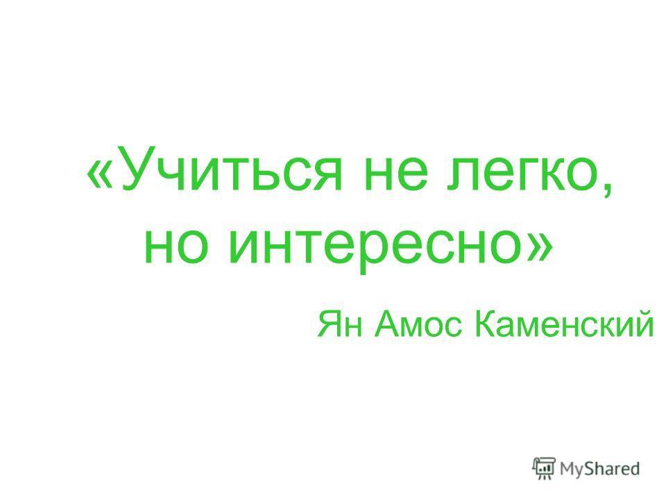 «Учиться не легко, но интересно» Ян Амос Каменский