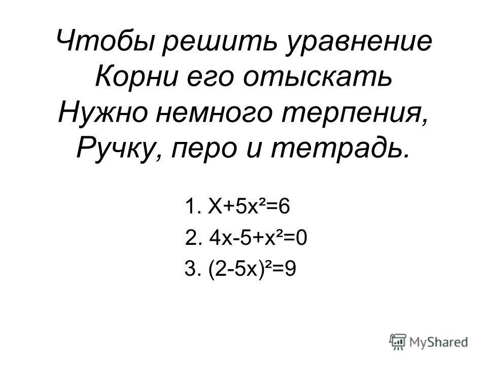 Чтобы решить уравнение Корни его отыскать Нужно немного терпения, Ручку, перо и тетрадь. 1. Х+5х²=6 2. 4х-5+х²=0 3. (2-5х)²=9