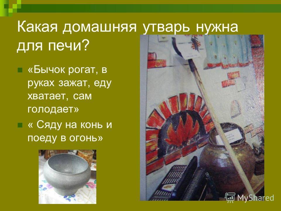 Какая домашняя утварь нужна для печи? «Бычок рогат, в руках зажат, еду хватает, сам голодает» « Сяду на конь и поеду в огонь»
