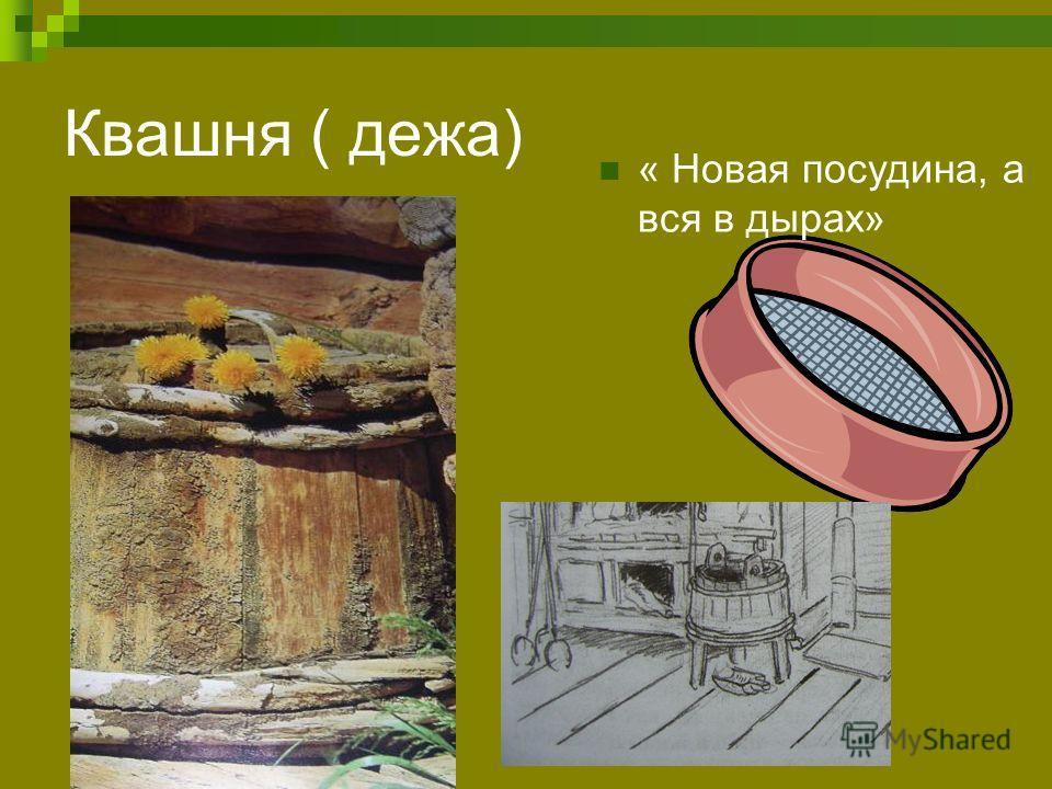 Квашня ( дежа) « Новая посудина, а вся в дырах»