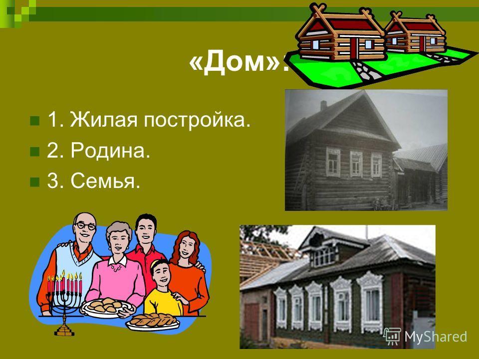 «Дом»: 1. Жилая постройка. 2. Родина. 3. Семья.