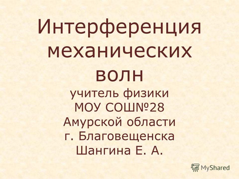 Интерференция механических волн учитель физики МОУ СОШ28 Амурской области г. Благовещенска Шангина Е. А.