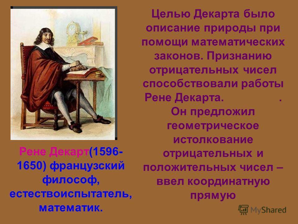 Целью Декарта было описание природы при помощи математических законов. Признанию отрицательных чисел способствовали работы Рене Декарта.. Он предложил геометрическое истолкование отрицательных и положительных чисел – ввел координатную прямую Рене Дек