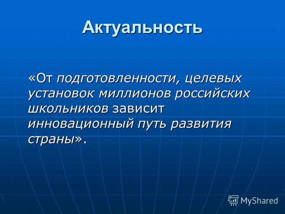 Актуальность «От подготовленности, целевых установок миллионов российских школьников зависит инновационный путь развития страны».