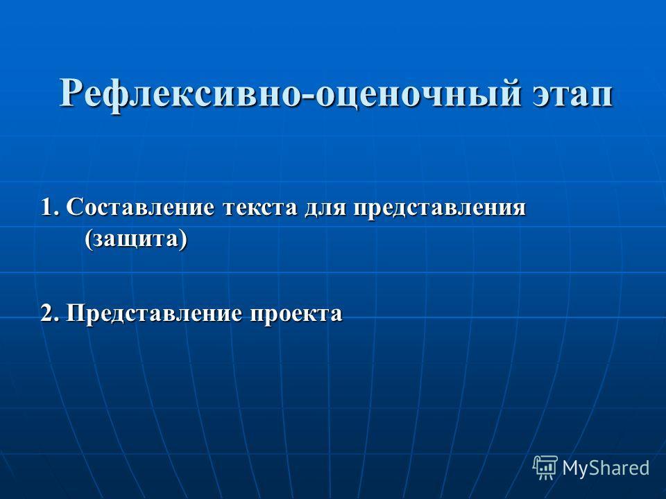Рефлексивно-оценочный этап 1. Составление текста для представления (защита) 2. Представление проекта