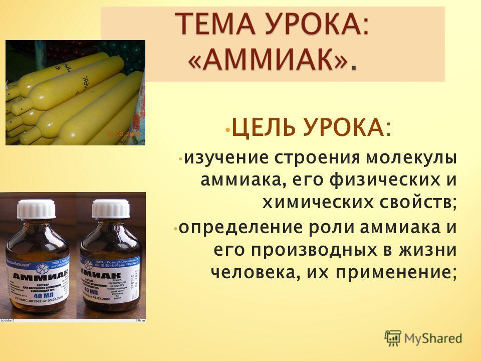ЦЕЛЬ УРОКА: изучение строения молекулы аммиака, его физических и химических свойств; определение роли аммиака и его производных в жизни человека, их применение;