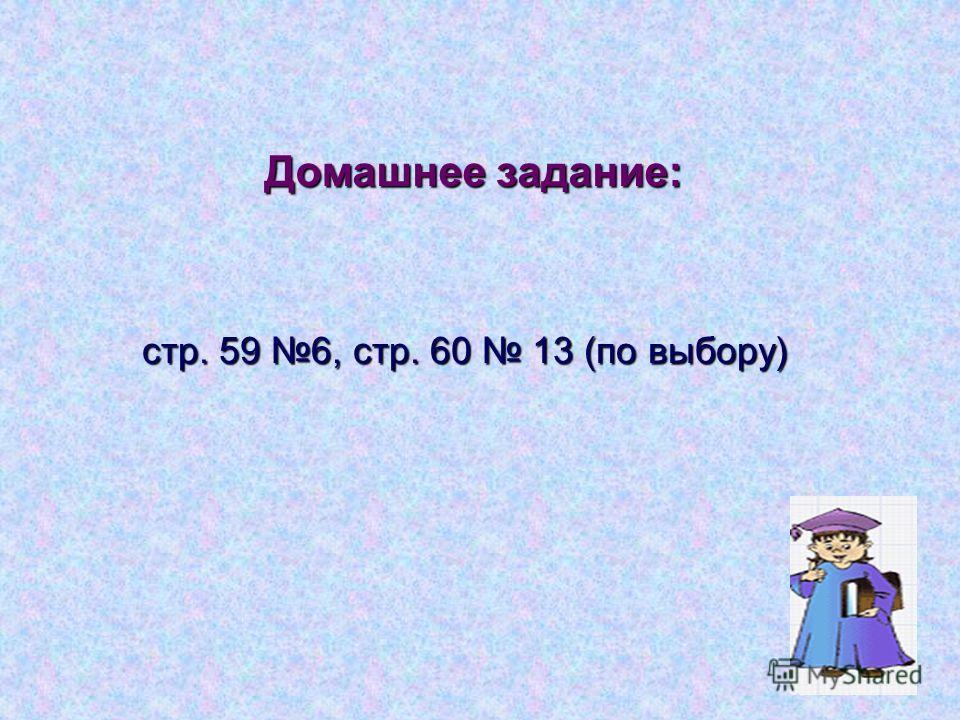 Домашнее задание: стр. 59 6, стр. 60 13 (по выбору)