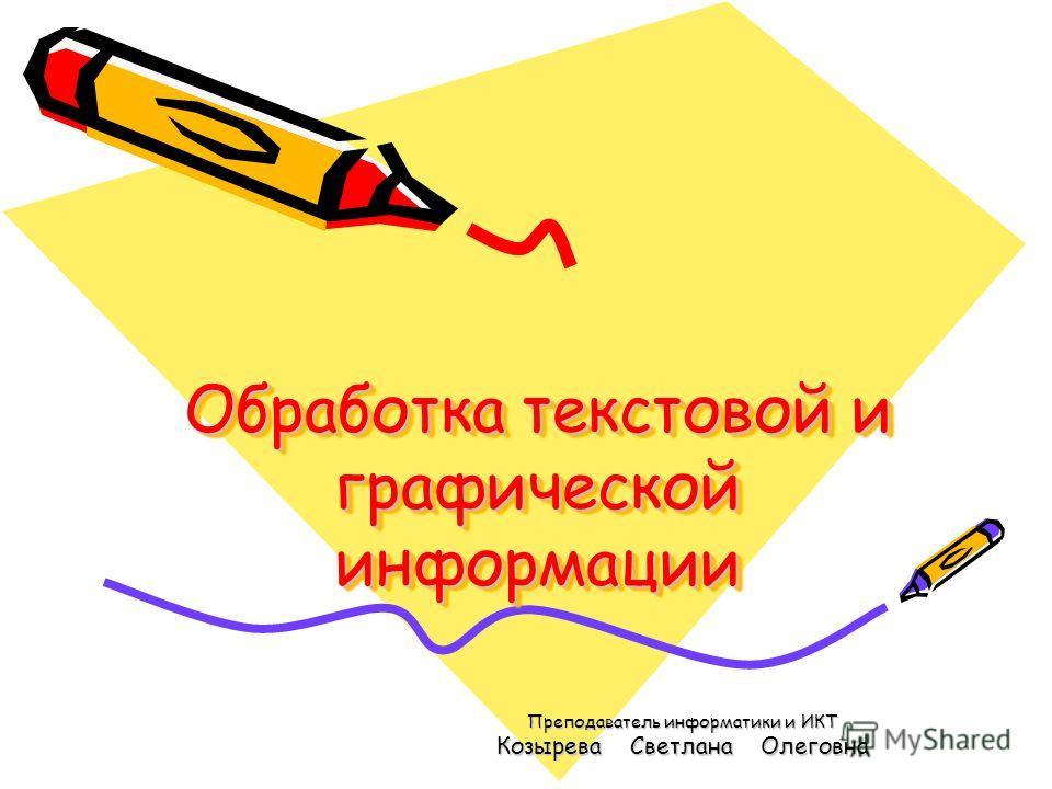 Обработка текстовой и графической информации Преподаватель информатики и ИКТ Козырева Светлана Олеговна