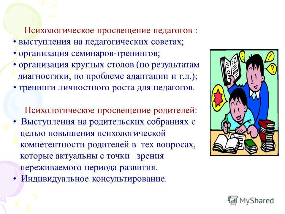 Психологическое просвещение педагогов : выступления на педагогических советах; организация семинаров-тренингов; организация круглых столов (по результатам диагностики, по проблеме адаптации и т.д.); тренинги личностного роста для педагогов. Психологи
