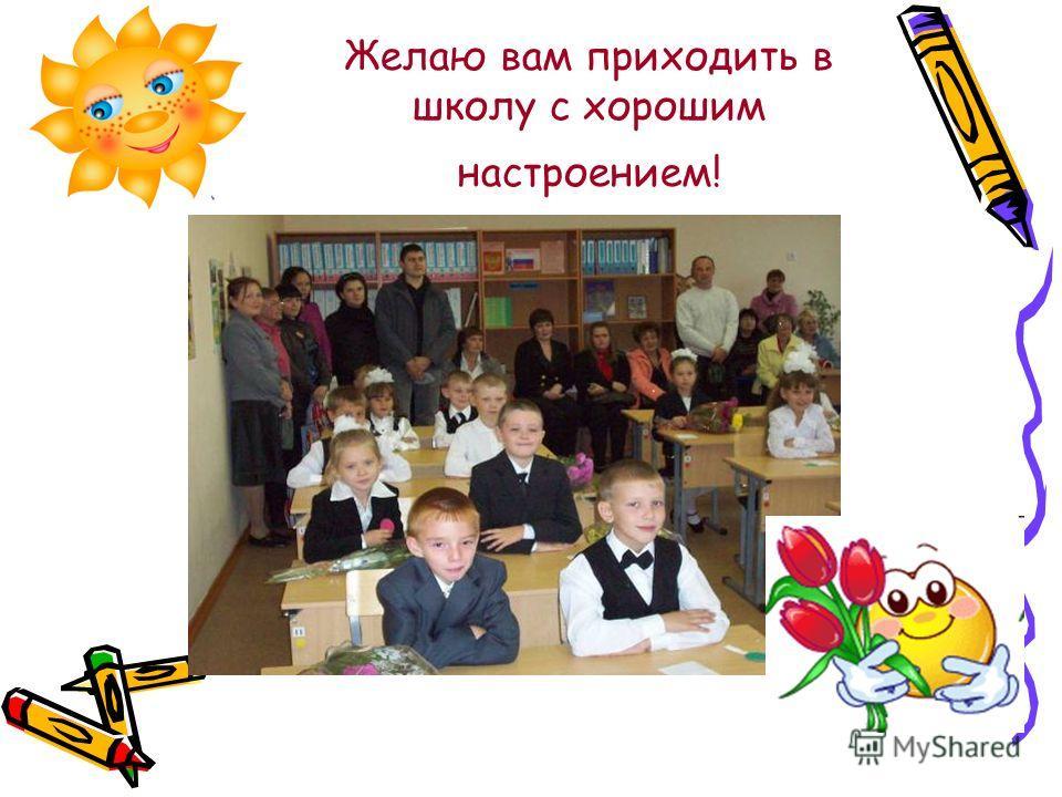 Желаю вам приходить в школу с хорошим настроением!