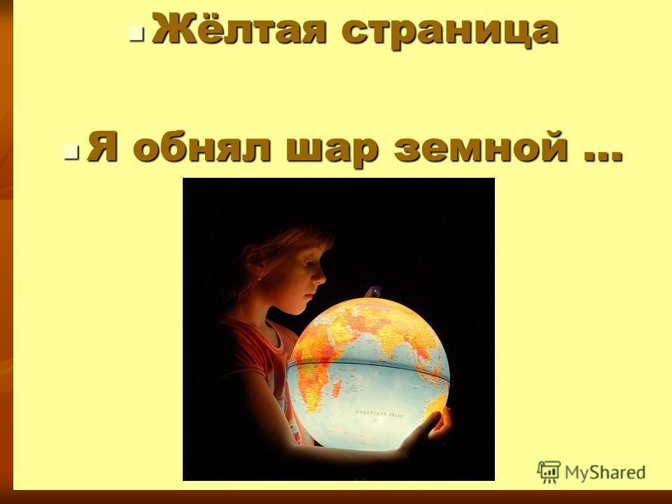 Жёлтая страница Жёлтая страница Я обнял шар земной … Я обнял шар земной …