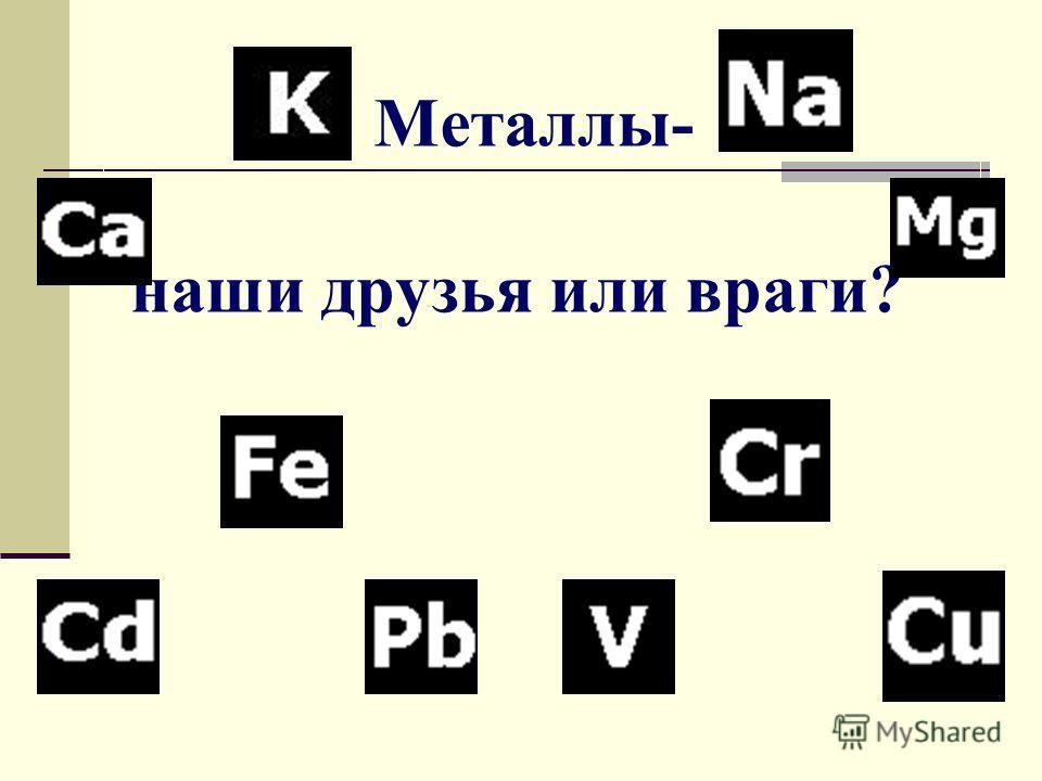 Металлы- наши друзья или враги?