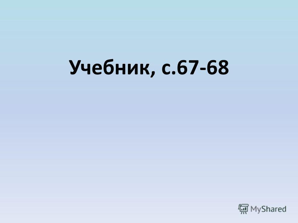 Учебник, с.67-68