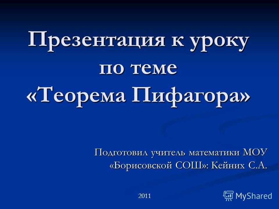 Презентация к уроку по теме «Теорема Пифагора» Подготовил учитель математики МОУ «Борисовской СОШ»: Кейних С.А. 2011