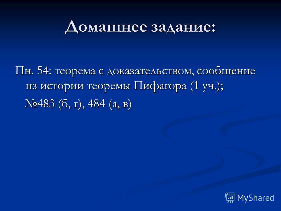 Домашнее задание: Пн. 54: теорема с доказательством, сообщение из истории теоремы Пифагора (1 уч.); 483 (б, г), 484 (а, в) 483 (б, г), 484 (а, в)
