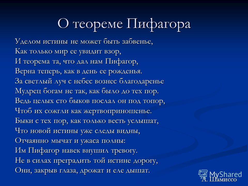 О теореме Пифагора Уделом истины не может быть забвенье, Как только мир ее увидит взор, И теорема та, что дал нам Пифагор, Верна теперь, как в день ее рожденья. За светлый луч с небес вознес благодаренье Мудрец богам не так, как было до тех пор. Ведь