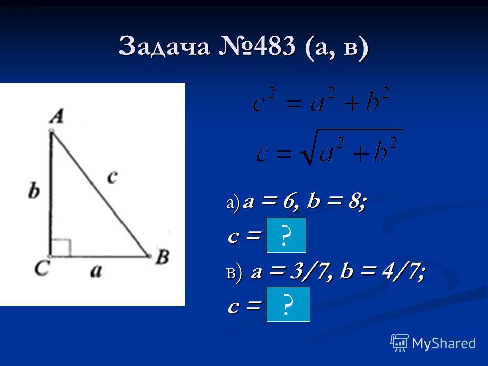 Задача 483 (а, в) а) a = 6, b = 8; с = 10 в) a = 3/7, b = 4/7; с = 5/7. ? ?