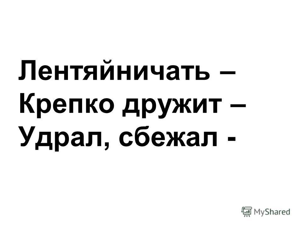 Лентяйничать – Крепко дружит – Удрал, сбежал -