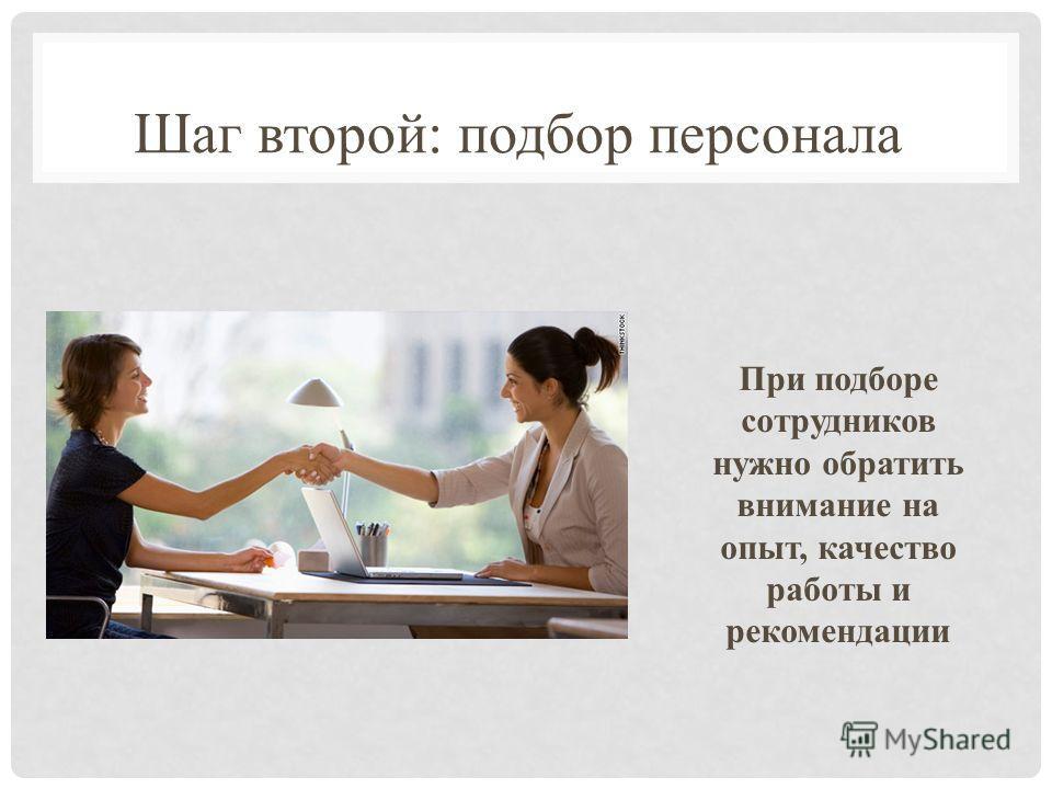 Шаг второй: подбор персонала При подборе сотрудников нужно обратить внимание на опыт, качество работы и рекомендации