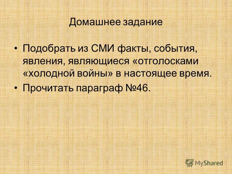 Домашнее задание Подобрать из СМИ факты, события, явления, являющиеся «отголосками «холодной войны» в настоящее время. Прочитать параграф 46.